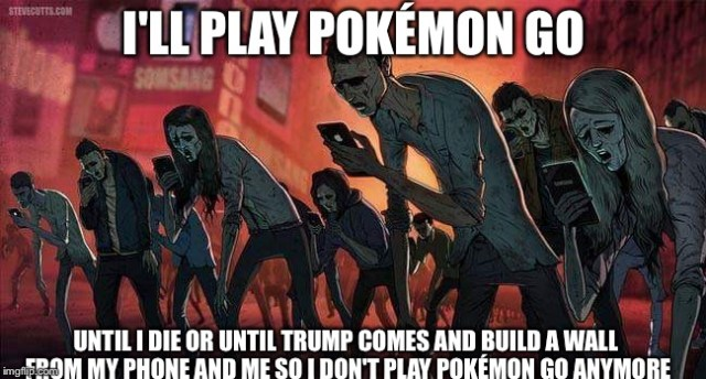 I'll Play Pokemon Go Until I Die Or Until Trump Comes And Pokemon Go Meme