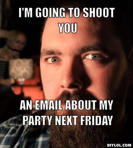 I'm going to shoot you an email about my party next Friday Funny Party Meme