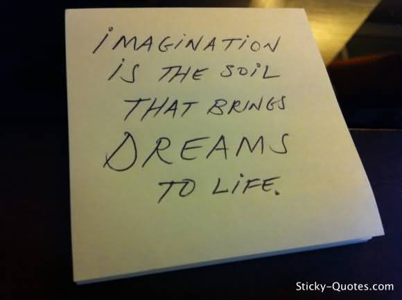 Imagination sayings imagination is the soil that brings dreams to life