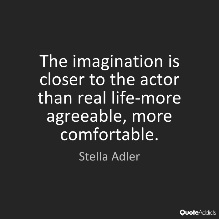 Imagination sayings the imagination is closer to the actor than real life more agreeable more comfortable