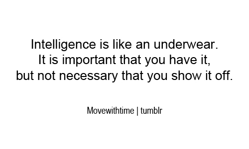 Intelligence Quotes intelligence is like an underwear it is important that you have it