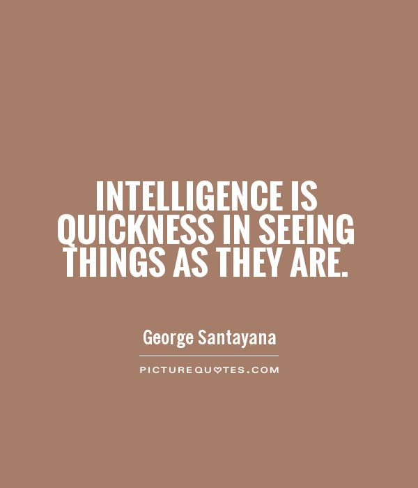 Intelligence Quotes intelligence is quickness in seeing things as they are