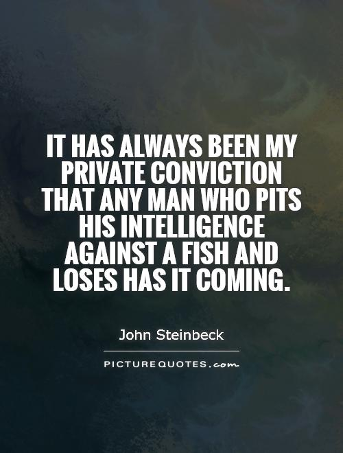 Intelligence Quotes it has always been my private conviction that any man who pits his intelligence against a fish and loses has it coming