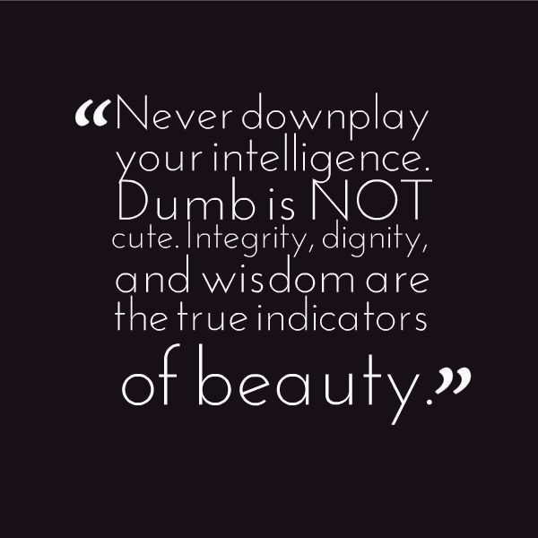 Intelligence Quotes never downplay your intelligence dumb is not cute