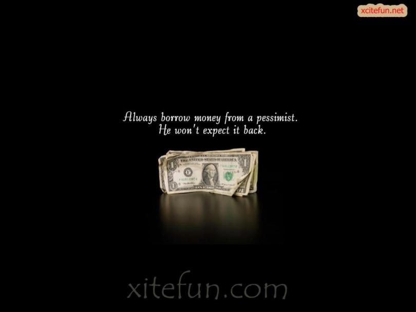 Interesting Quotes always borrow money from a pessimist he won't expect it back