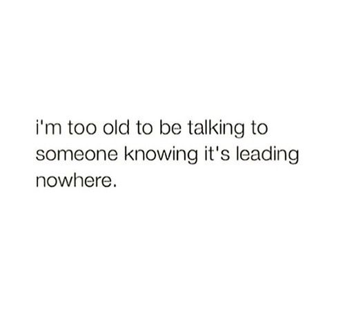 Interesting Quotes im too old to be talking to someone knowing its leading nowhere