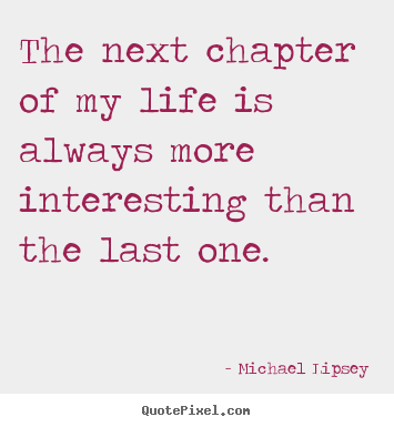 Interesting Quotes the next chapter of my life is always more interesting than the last one