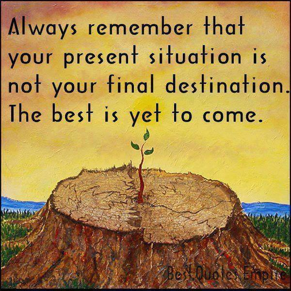 Interesting sayings always remember that your present situation is not your final destination the best is yet to come
