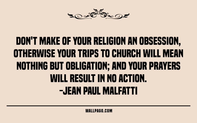 Interesting sayings don't make of your religion an obsession otherwise your trips to church will mean nothing but