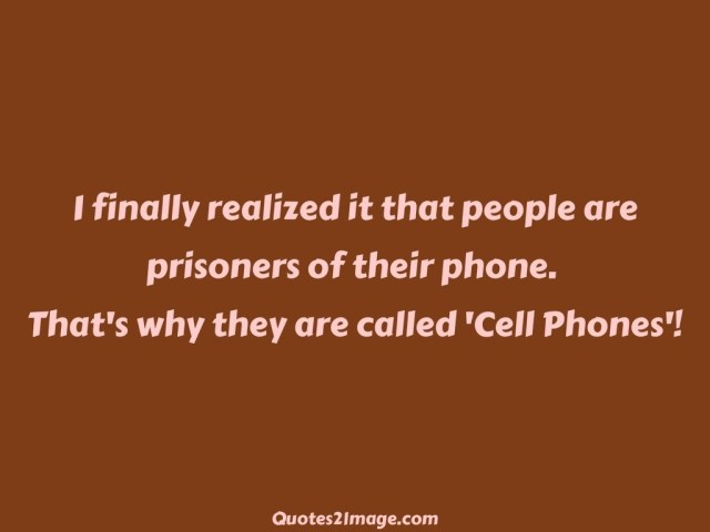 Interesting sayings i finally realized it that people are prisoners of their phone that why they are called cell phones