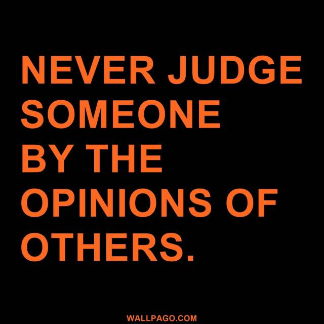 Interesting sayings never judge someone by the opinions of others