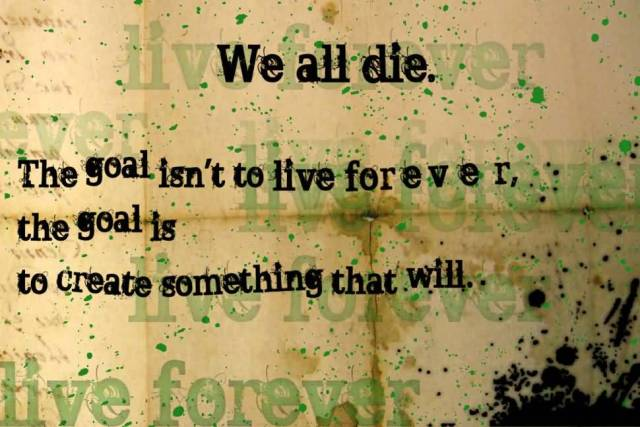 Interesting sayings we all die the goal isn't to live forever the goal is to create something that will