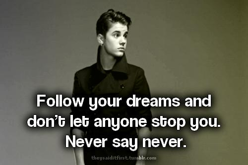Justin Bieber Quotes follow your dreams and don't let anyone stop you never say