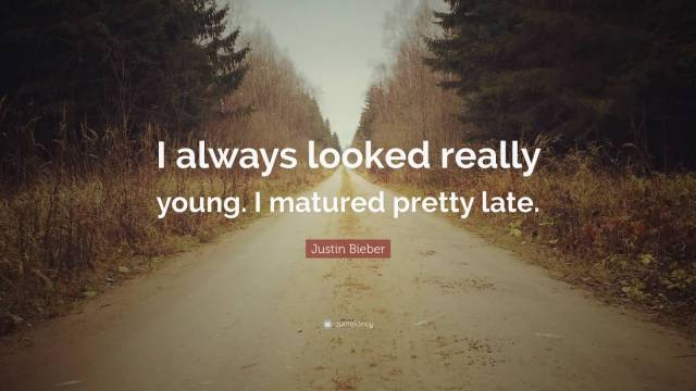 Justin Bieber Sayings i always looked really young
