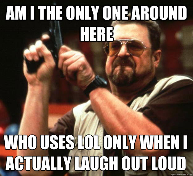 LOL Meme am i the only one around here who uses lol