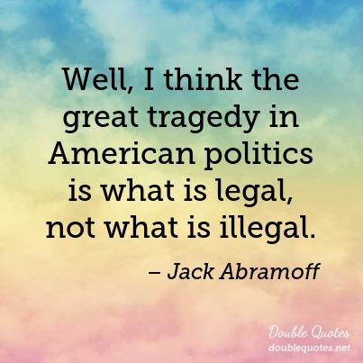 Legal Sayings well i think the great traded in American politics is what is legal not what is illegal