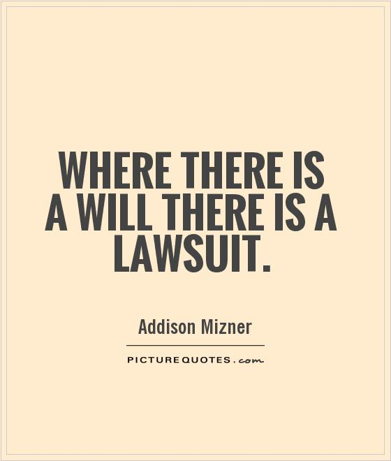 Legal Sayings where there is a will there is a lawsuit