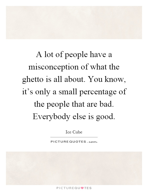 Misconception Quotes a lot of people have a misconception of what the ghetto is all about