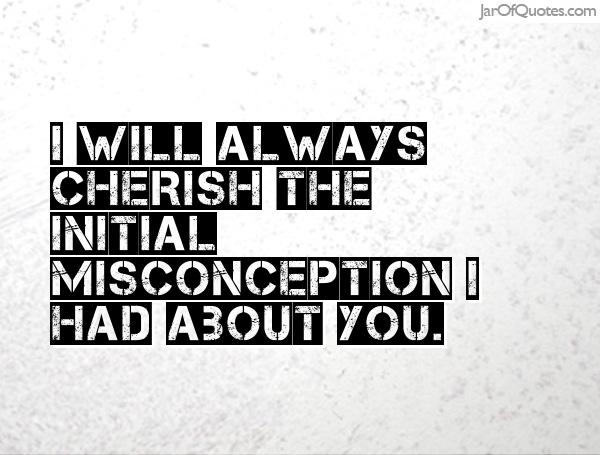 Misconception Quotes i will always cherish the initial misconception i had about you