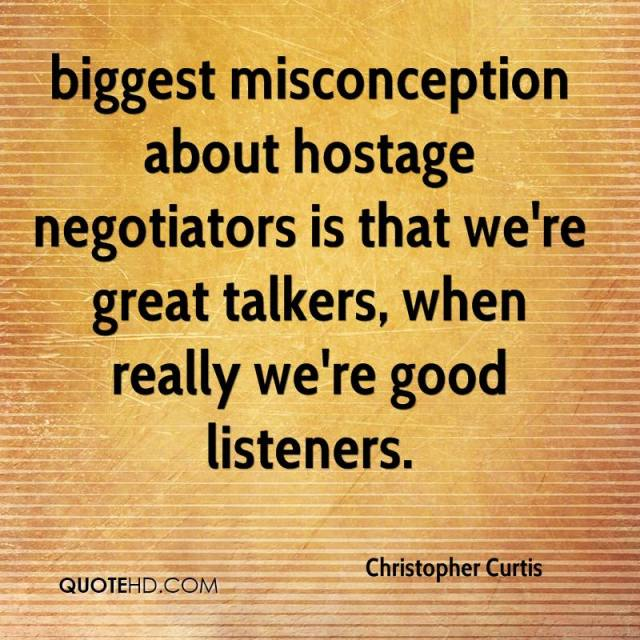 Misconception Sayings biggest misconception about hostage negotiations is that we're great talkers