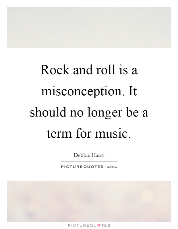 Misconception Sayings rock and roll is a misconception