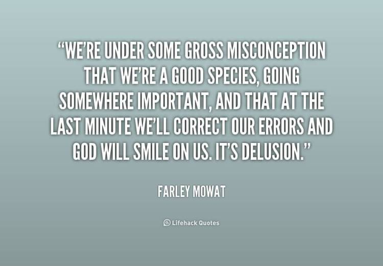 Misconception Sayings we're under some gross misconception that we're a good species