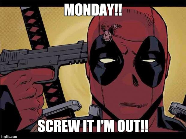 Monday!! Screw It I'm Out!! Funny Deadpool Memes