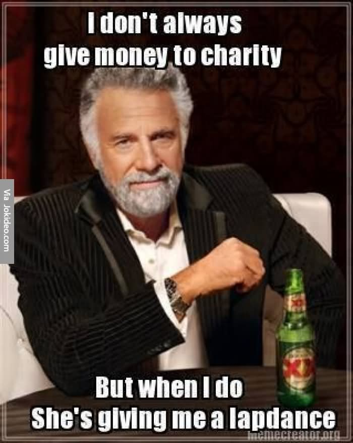 Money Memes I don't always give money to charity