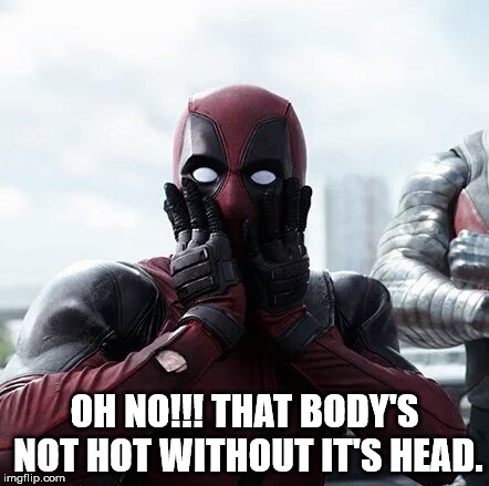 Oh No!!! That Body's Not Hot Without It's Head Funny Deadpool Memes