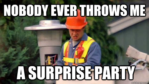 Party Memes Nobody ever throws me a surprise party