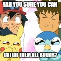 Pokemon Go Meme Yah You Sure You Can Catch Them All Buddy