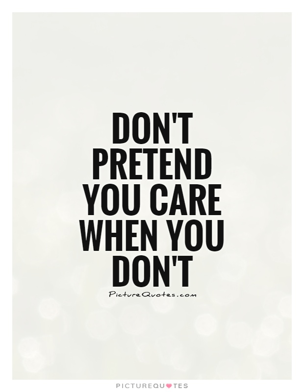 Pretending Quotes don't pretend you care when you don't