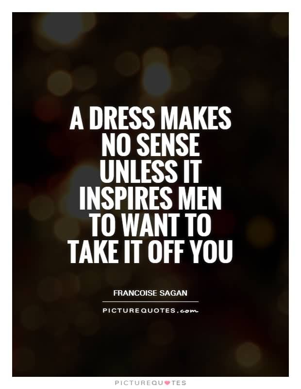 Sex sayings a dress makes no sense unless it inspires men to want to take it off you