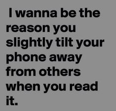 Sex sayings i wanna be the reason you slightly tilt your phone away from others when you read it