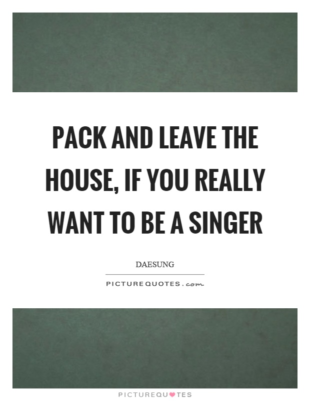 Singer Sayings pack and leave the house if you