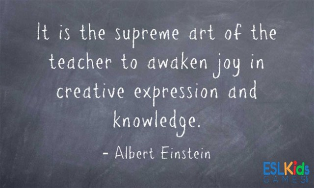 Teach Sayings it is the supreme art of the teacher to awaken joy in creative expression and knowledge