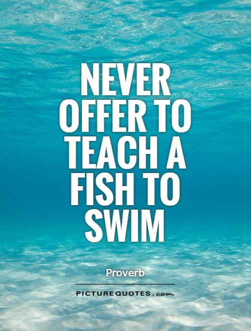 Teach Sayings never offer to teach a fiche to swim