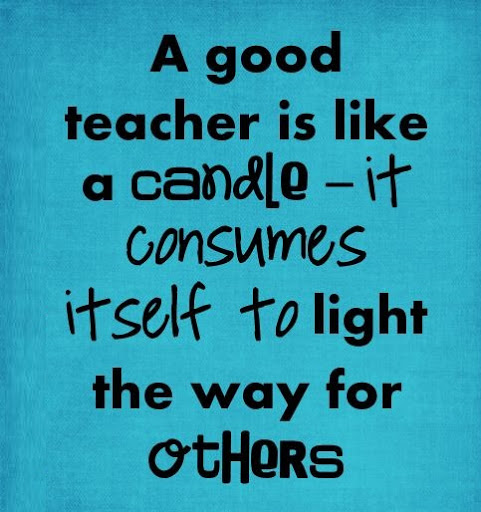 Teacher Sayings a good teacher is like a candle it consumers itself