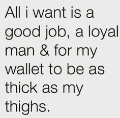 Thick Thighs Quotes all i want is a good job, a loyal man & for my wallet