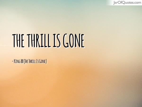 Thrill Quotes the thrill is gone
