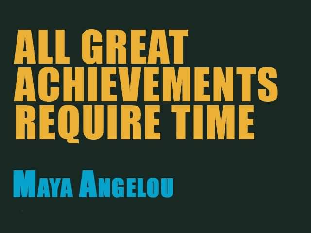 Time Quotes All great achievements require time Maya Angelo