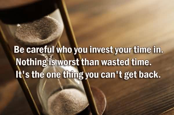 Time Quotes Be careful who you invest your time in nothing if worst than wasted time