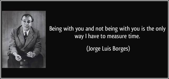 Time Quotes Being with you and not being with you is the only way i have to measure time Jorge Luis Borges