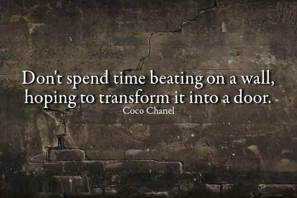 Time Quotes Don't spend time beating on a wall hoping to transform it into a door Coco Chanel