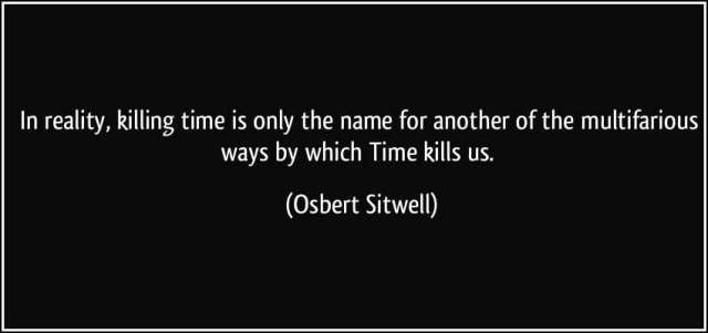 Time Quotes In reality killing time is only the name for another of the multifarious ways by which time kills us Obvert Sitwell
