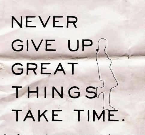 Time Quotes Never give up great things take time