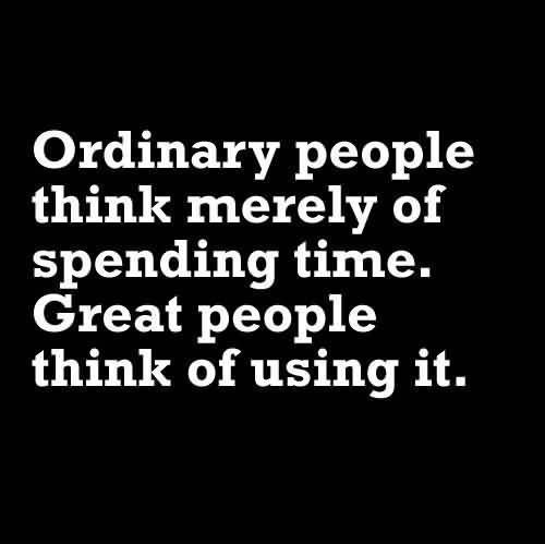 Time Quotes Ordinary people thing merely of spending time great people thing of using it