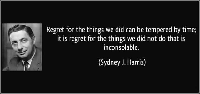 Time Quotes Regret for the things we did can be tempered by time it is regret for the things we did not do that is inconsolable Sydney J. Harris