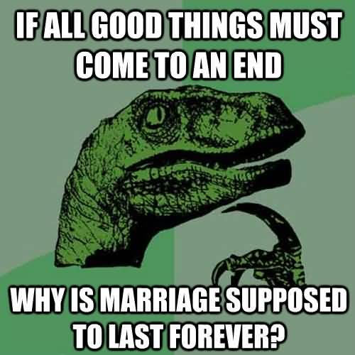Time Sayings All good things must come to an end why is marriage supposed to last forever