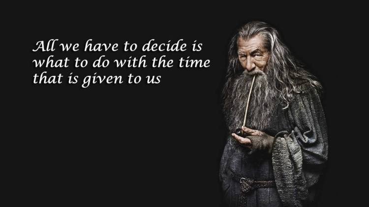 Time Sayings All we have to decide is what to do with the time that is given to us